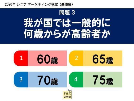 2020年シニアマーケティング検定(基礎編) 問題3 我が国では一般的に何歳からが高齢者か   (1)60歳    (2)65歳    (3)70歳    (4)75歳