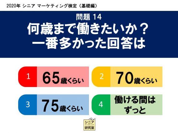 2020年シニアマーケティング検定(基礎編) 問題14 何歳まで働きたいか?一番多かった回答は   (1)65歳くらい    (2)70歳くらい    (3)75歳くらい    (4)働ける間は ずっと