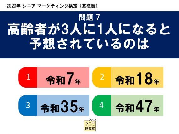 2020年シニアマーケティング検定(基礎編) 問題7 高齢者が3人に1 人になると予想されているのは   (1)令和7年    (2)令和18年    (3)令和35年    (4)令和47年
